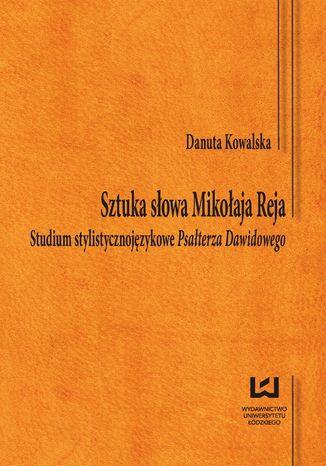 Okładka książki/ebooka Sztuka słowa Mikołaja Reja. Studium stylistycznojęzykowe Psał-terza Dawidowego