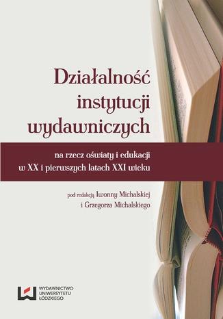 Działalność instytucji wydawniczych na rzecz oświaty i edukacji w XX i pierwszych latach XXI wieku