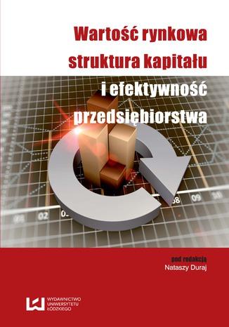 Okładka książki Wartość rynkowa, struktura kapitału i efektywność przedsiębiorstwa