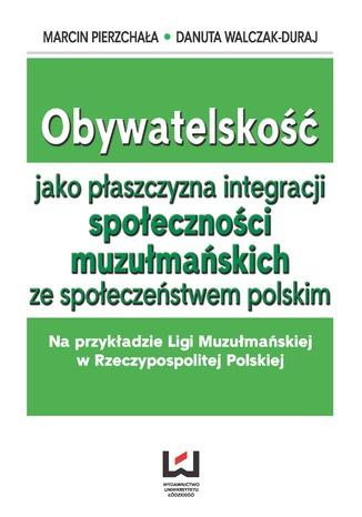 Okładka książki Obywatelskość jako płaszczyzna integracji społeczności muzłumańskich ze społeczeństwem polskim. Na przykładzie Ligi Muzułmańskiej w Rzeczypospolitej Polskiej