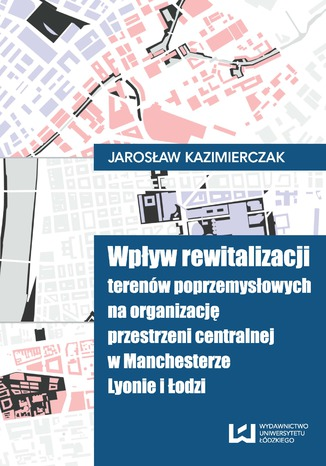 Okładka książki/ebooka Wpływ rewitalizacji terenów poprzemysłowych na organizację przestrzeni centralnej w Manchesterze, Lyonie i Łodzi