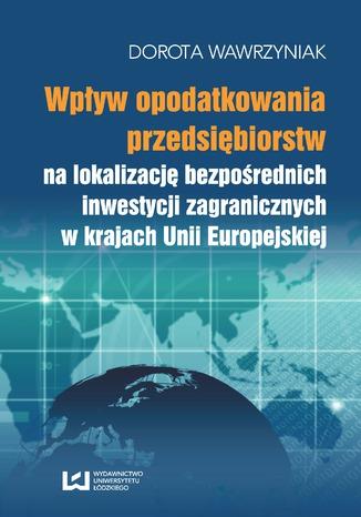 Okładka książki Wpływ opodatkowania przedsiębiorstw na lokalizację bezpośrednich inwestycji zagranicznych w krajach Unii Europejskiej