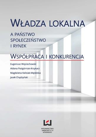 Okładka książki Władza lokalna a państwo, społeczeństwo i rynek. Współpraca i konkurencja
