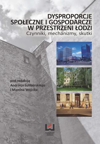 Okładka książki Dysproporcje społeczne i gospodarcze w przestrzeni Łodzi. Czynniki, mechanizmy, skutki