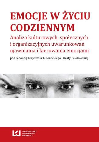 Okładka książki Emocje w życiu codziennym. Analiza kulturowych, społecznych i organizacyjnych uwarunkowań ujawniania i kierowania emocjami