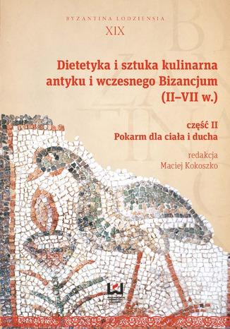Okładka książki Dietetyka i sztuka kulinarna antyku i wczesnego Bizancjum (II-VII w.). Część II, Pokarm dla ciała i ducha