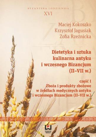 Okładka książki Dietetyka i sztuka kulinarna antyku i wczesnego Bizancjum (II-VII w.). Część I, Zboża i produkty zbożowe w źródłach medycznych antyku i wczesnego Bizancjum (II-VII w.)