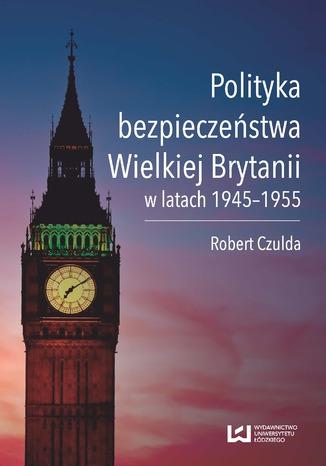 Okładka książki Polityka bezpieczeństwa Wielkiej Brytanii w latach 1945-1955