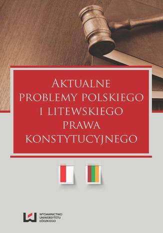 Okładka książki Aktualne problemy polskiego i litewskiego prawa konstytucyjnego
