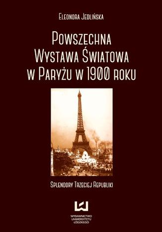 Okładka książki Powszechna wystawa światowa w Paryżu w 1900 roku. Splendory Trzeciej Republiki