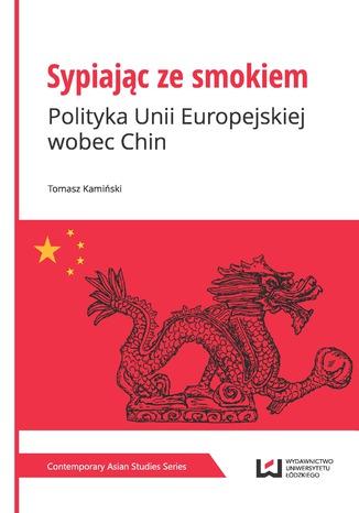 Sypiając ze smokiem. Polityka Unii Europejskiej wobec Chin