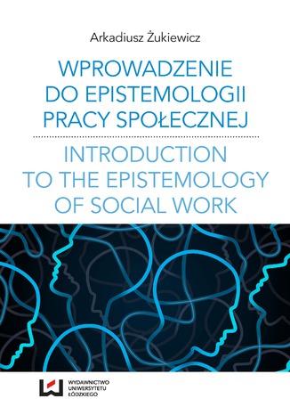 Okładka książki Wprowadzenie do epistemologii pracy społecznej. Odniesienia do społeczno-pedagogicznej perspektywy poznania pracy społecznej
