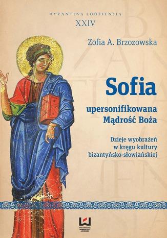 Okładka książki Sofia - upersonifikowana Mądrość Boża. Dzieje wyobrażeń w kręgu kultury bizantyńsko-słowiańskiej