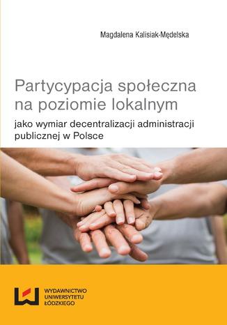 Okładka książki Partycypacja społeczna na poziomie lokalnym jako wymiar decentralizacji administracji publicznej w Polsce