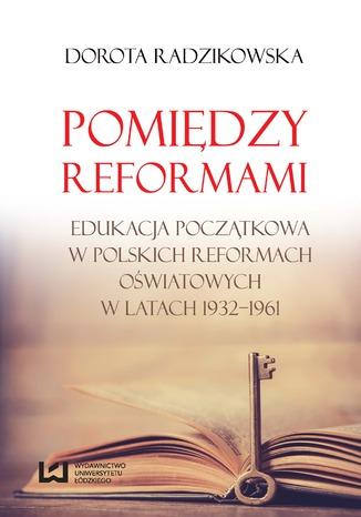 Okładka książki/ebooka Pomiędzy reformami. Edukacja początkowa w polskich reformach oświatowych w latach 1932-1961