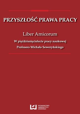 Okładka książki Przyszłość prawa pracy. Liber Amicorum. W pięćdziesięciolecie pracy naukowej Profesora Michała Seweryńskiego