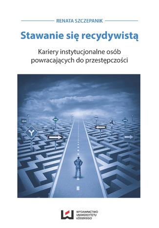 Okładka książki Stawanie się recydywistą. Kariery instytucjonalne osób powracających do przestępczości
