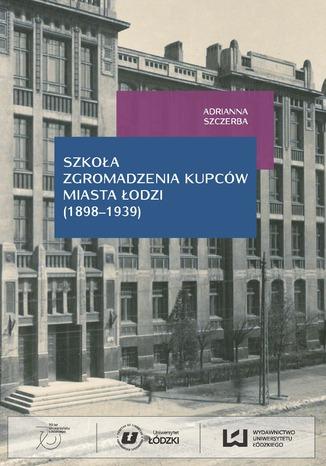 Okładka książki Szkoła Zgromadzenia Kupców miasta Łodzi (1898-1939)