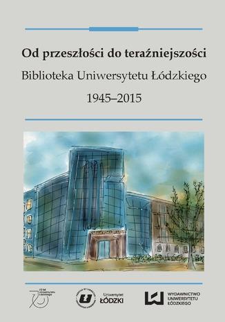Okładka książki Od przeszłości do teraźniejszości. Biblioteka Uniwersytetu Łódzkiego 1945-2015