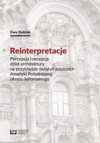 Okładka książki/ebooka Reinterpretacje. Percepcja i recepcja dzieł architektury na przykładzie świątyń jezuickich Ameryki Południowej okresu kolonialnego
