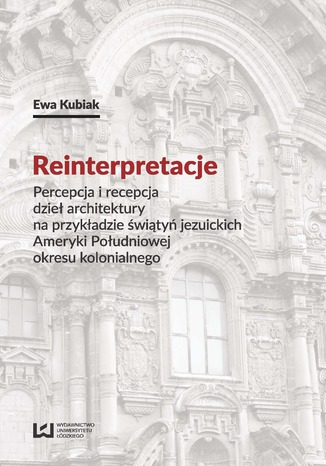 Okładka książki Reinterpretacje. Percepcja i recepcja dzieł architektury na przykładzie świątyń jezuickich Ameryki Południowej okresu kolonialnego