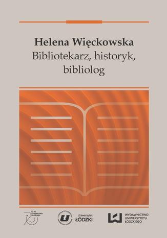 Okładka książki Helena Więckowska. Bibliotekarz, historyk, bibliolog