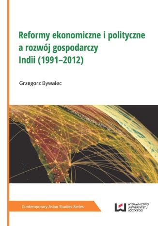 Okładka książki Reformy ekonomiczne i polityczne a rozwój gospodarczy Indii (1991-2012)