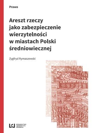 Okładka książki/ebooka Areszt rzeczy jako zabezpieczenie wierzytelności w miastach Polski średniowiecznej