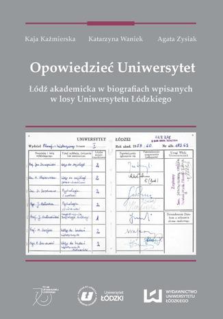Okładka książki Opowiedzieć Uniwersytet. Łódź akademicka w biografiach wpisanych w losy Uniwersytetu Łódzkiego