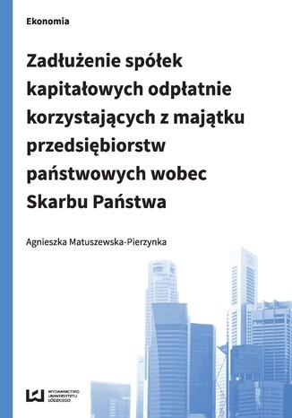 Okładka książki/ebooka Zadłużenie spółek kapitałowych odpłatnie korzystających z majątku przedsiębiorstw państwowych wobec Skarbu Państwa