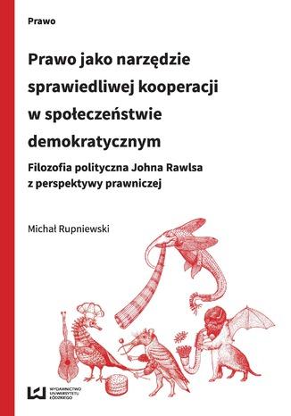 Okładka książki/ebooka Prawo jako narzędzie sprawiedliwej kooperacji w społeczeństwie demokratycznym. Filozofia polityczna Johna Rawlsa z perspektywy prawniczej