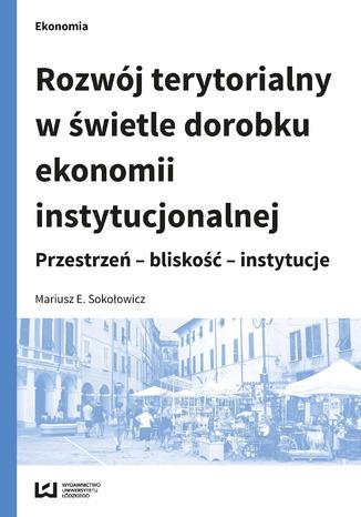 Okładka książki Rozwój terytorialny w świetle dorobku ekonomii instytucjonalnej. Przestrzeń - bliskość - instytucje