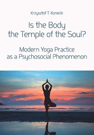 Okładka książki Is the Body the Temple of the Soul? Modern Yoga Practice as a Psychological Phenomenon