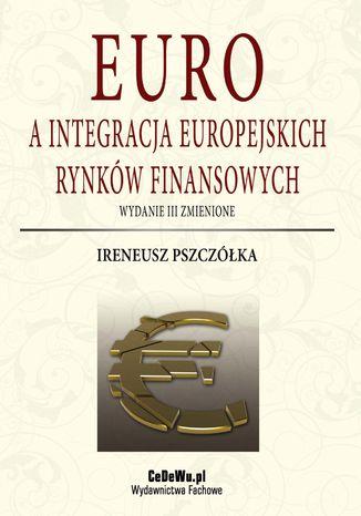 Okładka książki Euro a integracja europejskich rynków finansowych (wyd. III zmienione). Rozdział 3. Europejski rynek pieniężny jako efekt integracji monetarnej