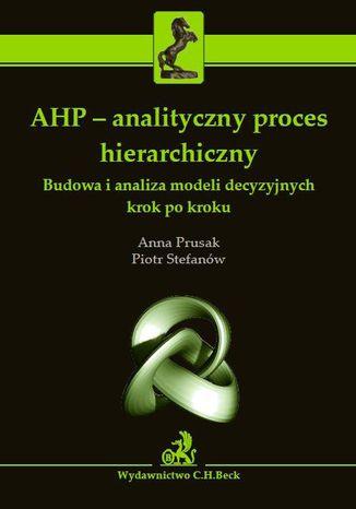 Okładka książki AHP - analityczny proces hierarchiczny. Budowa i analiza modeli decyzyjnych krok po kroku