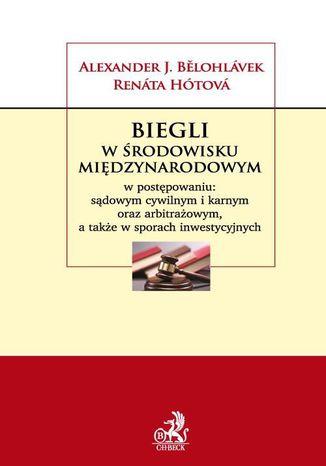 Okładka książki Biegli w środowisku międzynarodowym w postępowaniu: sądowym cywilnym i karnym oraz arbitrażowym a także w sporach inwestycyjnych