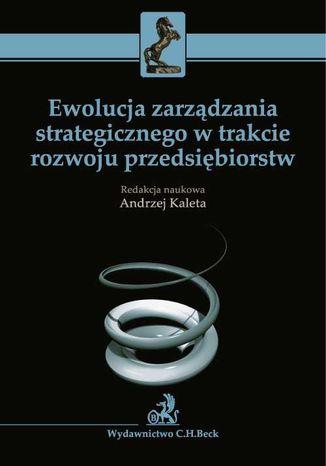 Okładka książki Ewolucja zarządzania strategicznego w trakcie rozwoju przedsiębiorstw