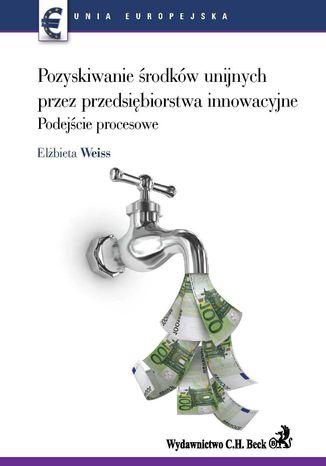 Okładka książki Pozyskiwanie środków unijnych przez przedsiębiorstwa innowacyjne. Podejście procesowe