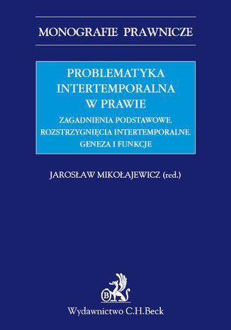 Okładka książki/ebooka Problematyka intertemporalna w prawie. Zagadnienia podstawowe. Rozstrzygnięcia intertemporalne. Geneza, funkcje, aksjologia