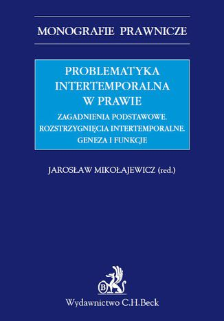 Okładka książki Problematyka intertemporalna w prawie. Zagadnienia podstawowe. Rozstrzygnięcia intertemporalne. Geneza, funkcje, aksjologia