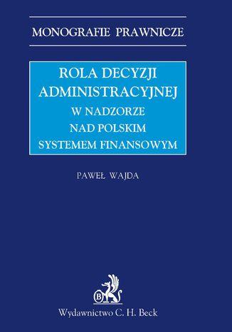 Okładka książki/ebooka Rola decyzji administracyjnej w nadzorze nad polskim systemem finansowym