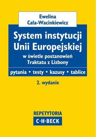 Okładka książki/ebooka System instytucji Unii Europejskiej w świetle postanowień Traktatu z Lizbony Pytania. Testy. Kazusy. Tablice