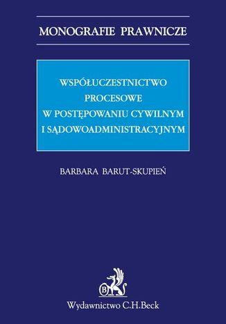Okładka książki Współuczestnictwo procesowe w postępowaniu cywilnym i sądowoadministracyjnym