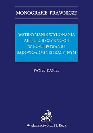 Okładka książki Wstrzymanie wykonania aktu lub czynności w postępowaniu sądowoadministracyjnym