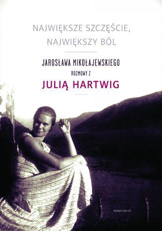 Okładka książki/ebooka Największe szczęście, największy ból. Jarosława Mikołajewskiego rozmowy z Julią Hartwig