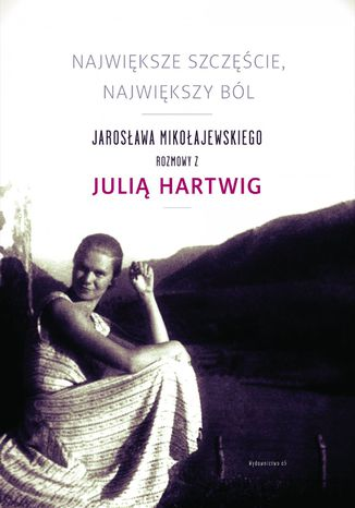 Okładka książki Największe szczęście, największy ból. Jarosława Mikołajewskiego rozmowy z Julią Hartwig