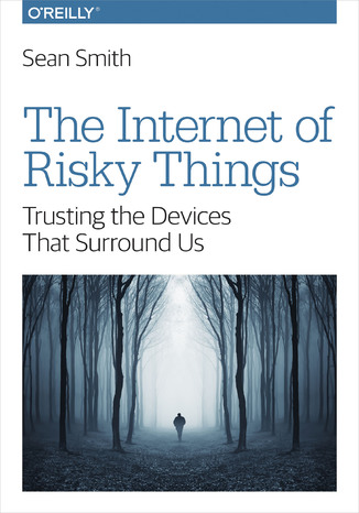 Okładka książki The Internet of Risky Things. Trusting the Devices That Surround Us