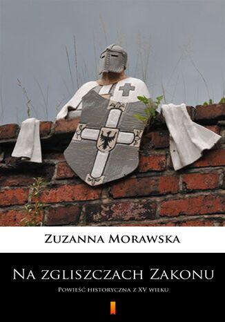 Okładka książki/ebooka Na zgliszczach Zakonu. Powieść historyczna z XV wieku