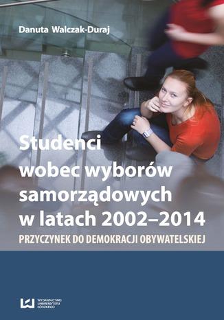 Okładka książki/ebooka Studenci wobec wyborów samorządowych w latach 2002-2014. Przyczynek do demokracji obywatelskiej