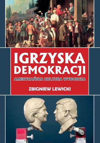 Okładka książki/ebooka Igrzyska demokracji. Amerykańska kultura wyborcza